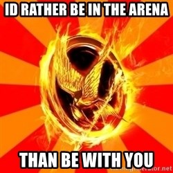Typical fan of the hunger games - id rather be in the arena  than be with you