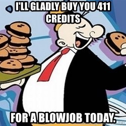 Wimpy - I'll gladly buy you 411 credits for a blowjob today.