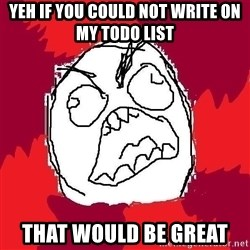 Rage FU - YEH IF YOU COULD NOT WRITE ON MY TODO LIST THAT WOULD BE GREAT