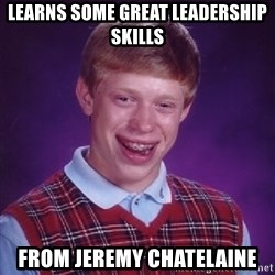 Bad Luck Brian - learns some great leadership skills from jeremy chatelaine