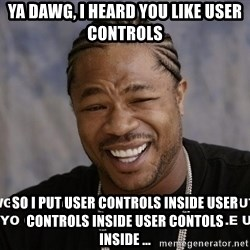 Yo Dawg heard you like - Ya dawg, i heard you like user controls so i put user controls inside user controls inside user contols inside ...