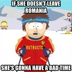 You're gonna have a bad time - IF SHE DOESN'T LEAVE ROMANIA SHE'S GONNA HAVE A BAD TIME