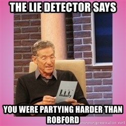 MAURY PV - The lie detector says You were partying harder than RobFord