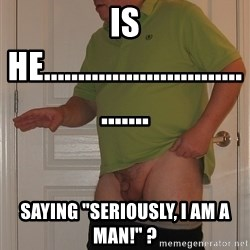 "Tiny Dick Guy - is he.................................... saying ""seriously, i am a man!"" ?"