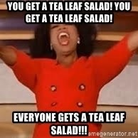giving oprah - YOU GET A tea leaf salad! YOU GET A tea leaf salad! EVERYONE GETS A tea leaf salad!!!