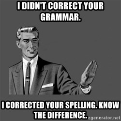 Grammar Guy - I didn't correct your grammar. I corrected your spelling. Know the difference.