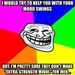 """Trollface - I WOULD try to help you with your Mood Swings But, I'm pretty sure they don't make """"Extra-Strength Midol"""" for men..."""