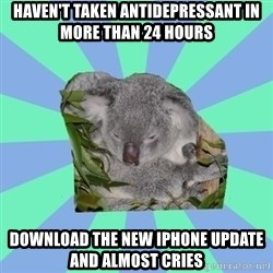 Clinically Depressed Koala - Haven't taken Antidepressant in more than 24 hours Download the new iPhone update and almost cries