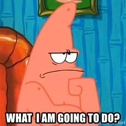Patrick Wtf? -  What  I am going to do?