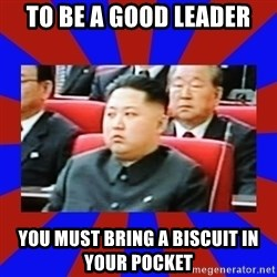 kim jong un - to be a good leader you must bring a biscuit in your pocket