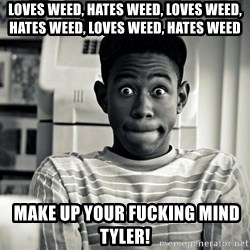 Tyler the Creator - Loves weed, hates weed, loves weed, hates weed, loves weed, hates weed  Make up your fucking mind tyler!