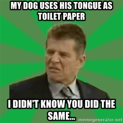 Disgusted Caco Antibes - my dog uses his tongue as toilet paper i didn't know you did the same...
