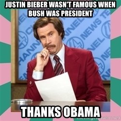 anchorman - Justin Bieber wasn't famous when Bush was president Thanks Obama