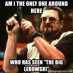 "AM I THE ONLY ONE AROUND HER - Am i the only one around here who has seen ""the big lebowski"""