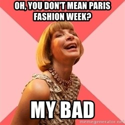 Amused Anna Wintour - oh, you don't mean Paris fashion week?  My bad