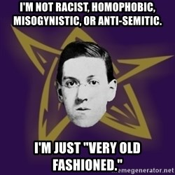 "advice lovecraft  - I'm not racist, homophobic, misogynistic, or anti-semitic. I'm just ""very old fashioned."""