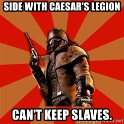 Fallout New Vegas MEME - Side with Caesar's Legion can't keep slaves.