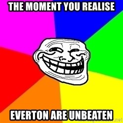 Trollface - The moment you realise Everton are unbeaten