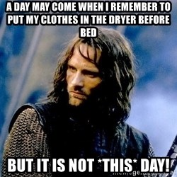 Not this day Aragorn - A day may come when I remember to put my clothes in the dryer before bed But it is not *this* day!