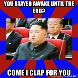 kim jong un - You stayed awake until the end? Come I clap for you