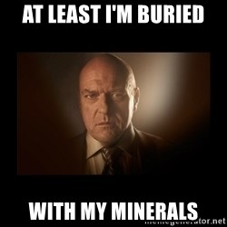 Hank schrader breaking bad - At least I'm buried with my minerals