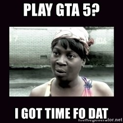 AINT NOBODY GOT TIME FOR  - Play GTA 5? I got time fo dat