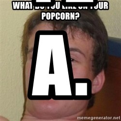 10guy - WHAT DO YOU LIKE ON YOUR POPCORN? Yea.