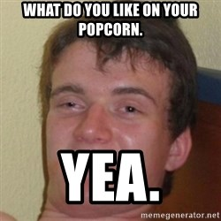 10guy - what do you like on your popcorn. yea.