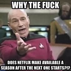 Captain Picard - Why The Fuck Does Netflix Make Available A Season After The Next One Starts?!?