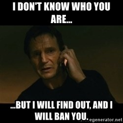 liam neeson taken - I don't know who you are... ...but I will find out, and I will ban you.