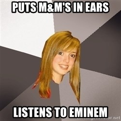 Musically Oblivious 8th Grader - Puts m&m's in ears Listens to eminem