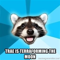 Lame Pun Coon -   Trae is terraforming the moon