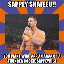 John cena be like you got a big ass dick - SAPPEY ShaFEEU!! You want what??? An AA?? Or a thunder cookie sappey!!! :3