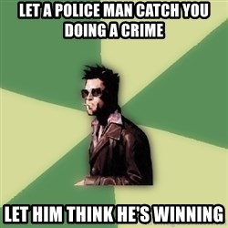 Tyler Durden - Let a police man catch you doing a crime Let him think he's winning