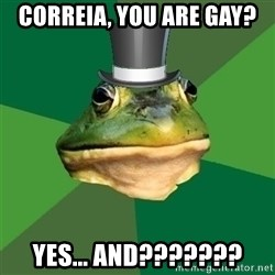 Foul Bachelor Frog - Correia, you are gay? Yes... and???????