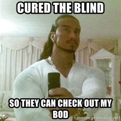 Guido Jesus - cured the blind so they can check out my bod