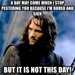 Not this day Aragorn - A day may come when I stop pestering you because I'm bored and sick But it is not this day!