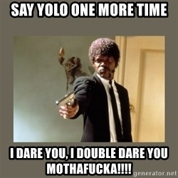 doble dare you  - say yolo one more time i dare you, i double dare you mothafucka!!!!