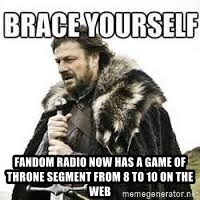 meme Brace yourself -  Fandom Radio now has a Game of Throne segment from 8 to 10 on the web