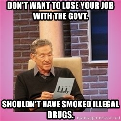 MAURY PV - Don't want to lose your job with the govt.  Shouldn't have smoked illegal drugs.