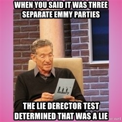 MAURY PV - When you said it was three separate Emmy parties  The lie derector test determined that was a lie
