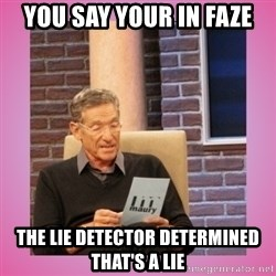 MAURY PV - YOU SAY YOUR IN FAZE THE LIE DETECTOR DETERMINED THAT'S A LIE