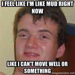 10guy - I feel like I'm like mud right now like I can't move well or something