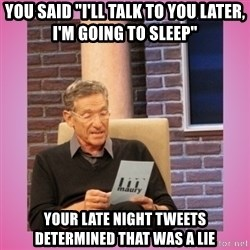 """MAURY PV - You said """"I'll talk to you later, I'm going to sleep"""" Your late night tweets determined that was a lie"""