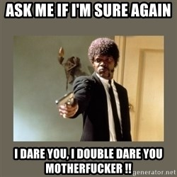 doble dare you  - Ask me if i'm sure again I dare you, I double dare you Motherfucker !!