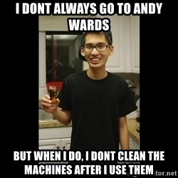 skinny kid - I dont always go to andy wards But when i do, i dont clean the machines after i use them