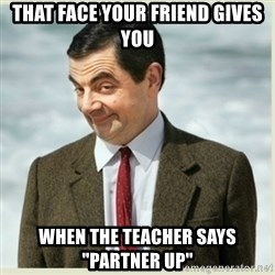 "MR bean - that face your friend gives you when the teacher says ""partner up"""