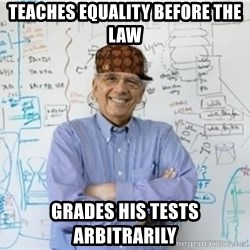 Scumbag Professor - Teaches equality before the law Grades his tests arbitrarily