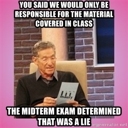 MAURY PV - you said we would only be responsible for the material covered in class the midterm exam determined that was a lie