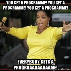 Overly-Excited Oprah!!!  - YOU GET A PROGRAMME! YOU GET A PROGRAMME! YOU GET A PROGRAMME! EVERYBODY GETS A PROGRAAAAAAAAAME!